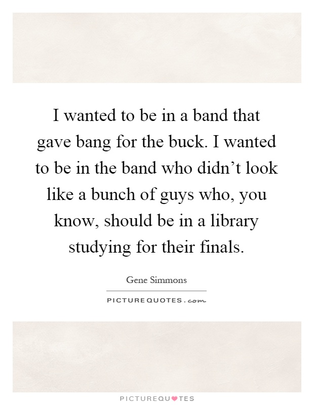 I wanted to be in a band that gave bang for the buck. I wanted to be in the band who didn't look like a bunch of guys who, you know, should be in a library studying for their finals Picture Quote #1