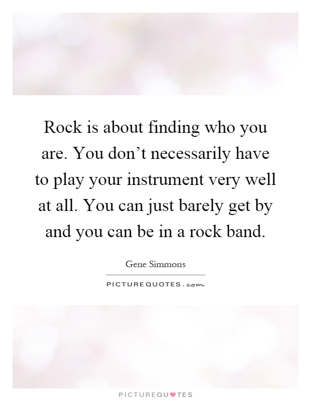 Rock is about finding who you are. You don't necessarily have to play your instrument very well at all. You can just barely get by and you can be in a rock band Picture Quote #1