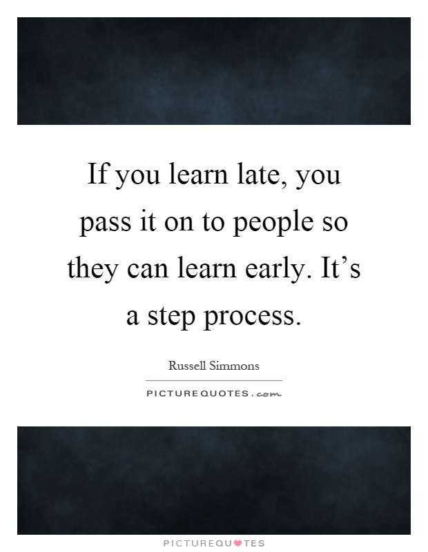 If you learn late, you pass it on to people so they can learn early. It's a step process Picture Quote #1