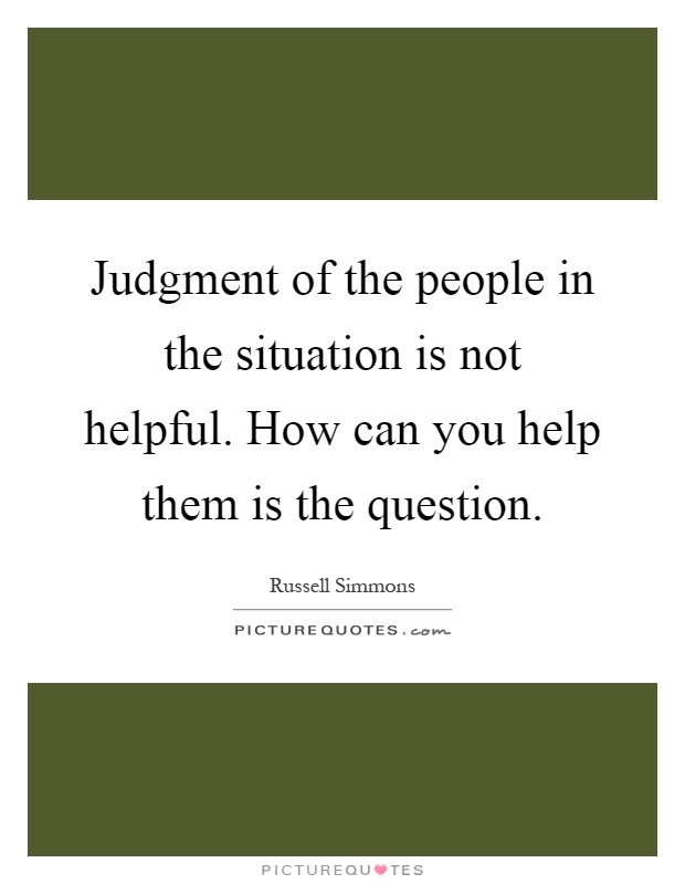 Judgment of the people in the situation is not helpful. How can you help them is the question Picture Quote #1