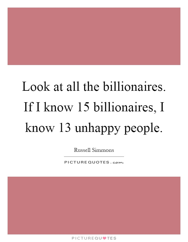 Look at all the billionaires. If I know 15 billionaires, I know 13 unhappy people Picture Quote #1