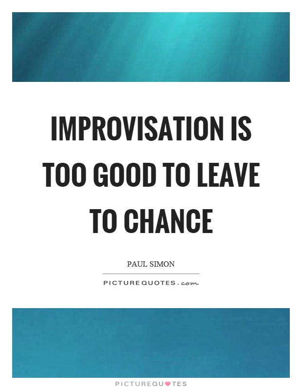 Improvisation is too good to leave to chance Picture Quote #1