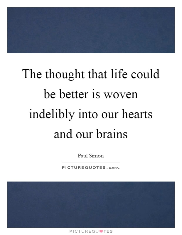 The thought that life could be better is woven indelibly into our hearts and our brains Picture Quote #1