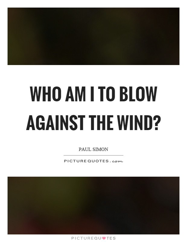 Who am I to blow against the wind? Picture Quote #1
