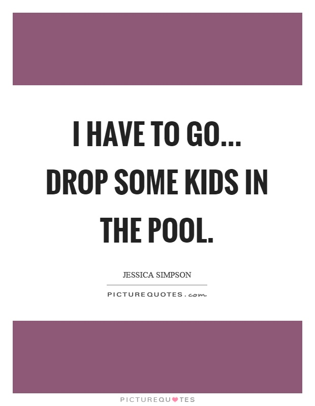 I have to go... drop some kids in the pool Picture Quote #1