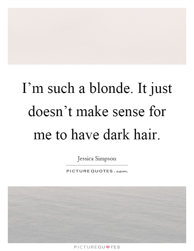 I'm such a blonde. It just doesn't make sense for me to have dark hair Picture Quote #1