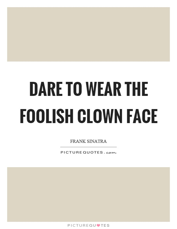 Dare to wear the foolish clown face Picture Quote #1