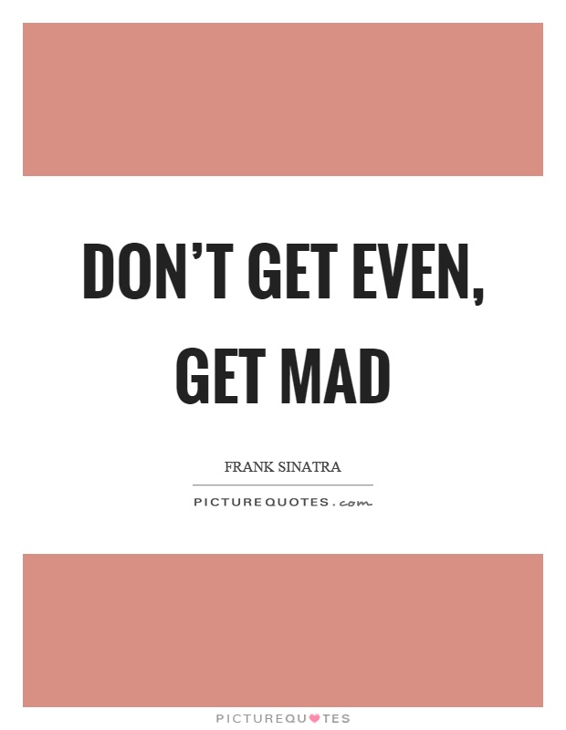 Don't get even, get mad Picture Quote #1