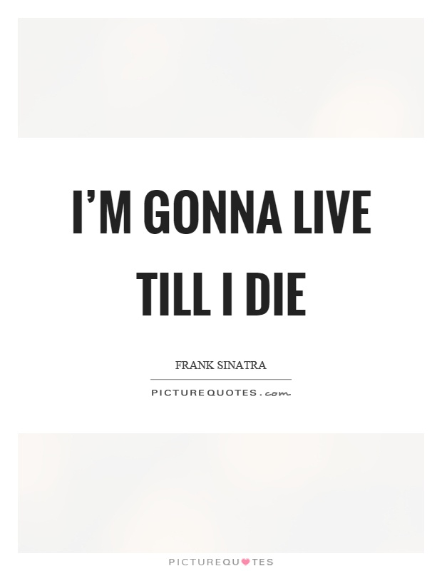 I'm gonna live till I die Picture Quote #1