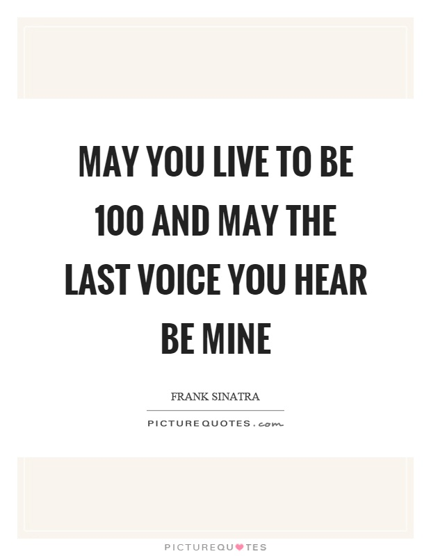 May You Live To Be 100 And May The Last Voice You Hear Be