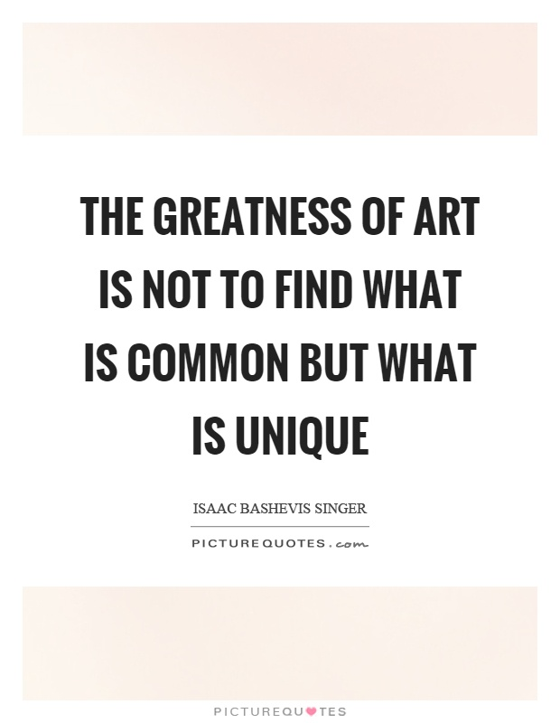 The greatness of art is not to find what is common but what is unique Picture Quote #1