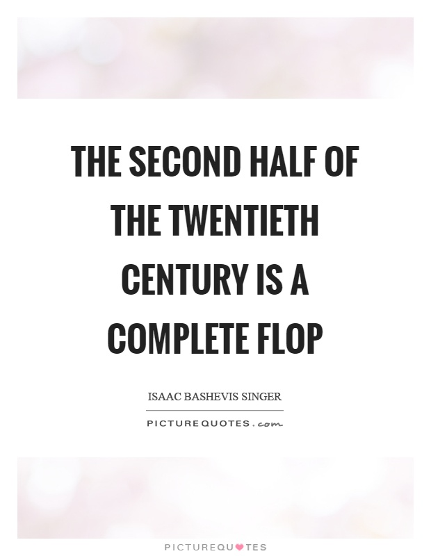 The second half of the twentieth century is a complete flop Picture Quote #1
