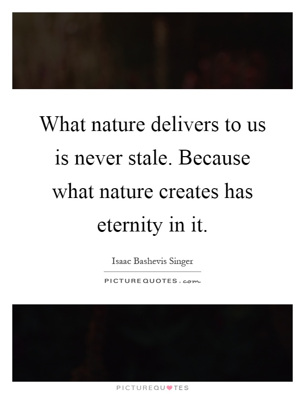 What nature delivers to us is never stale. Because what nature creates has eternity in it Picture Quote #1