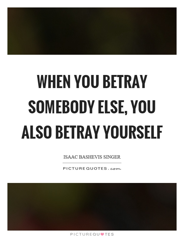 When you betray somebody else, you also betray yourself Picture Quote #1