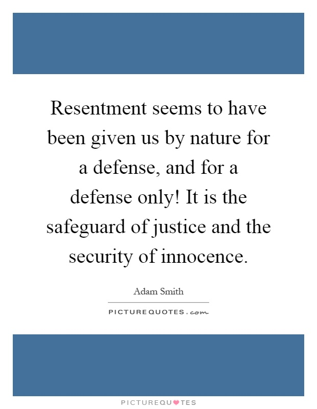Resentment seems to have been given us by nature for a defense, and for a defense only! It is the safeguard of justice and the security of innocence Picture Quote #1