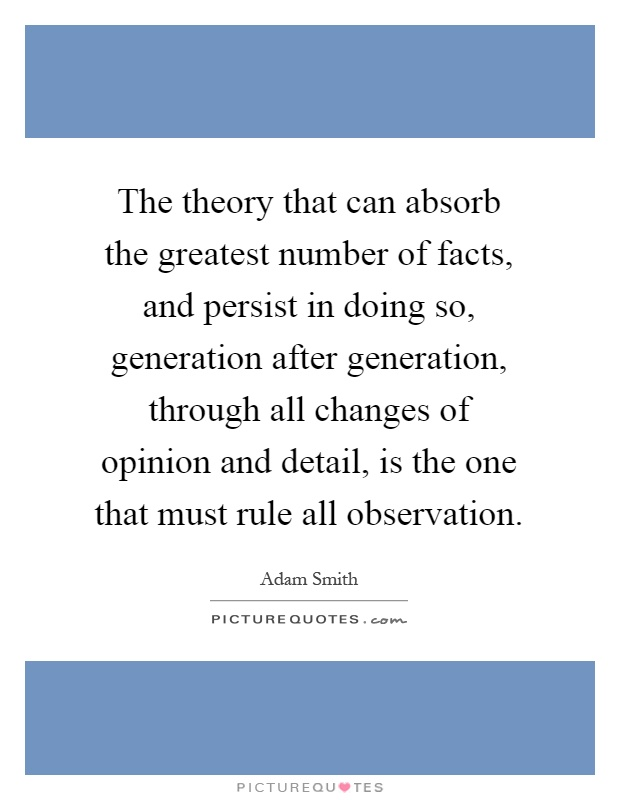 The theory that can absorb the greatest number of facts, and persist in doing so, generation after generation, through all changes of opinion and detail, is the one that must rule all observation Picture Quote #1