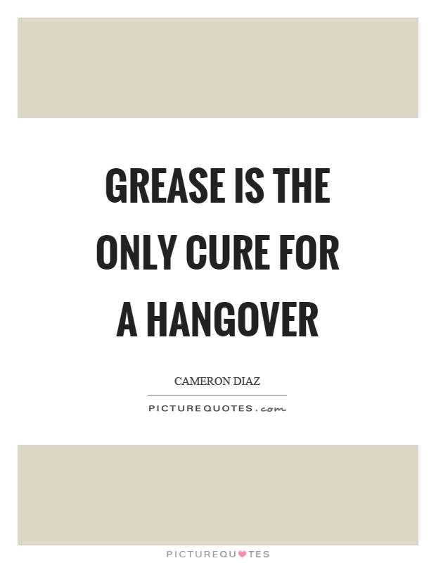 Grease is the only cure for a hangover Picture Quote #1