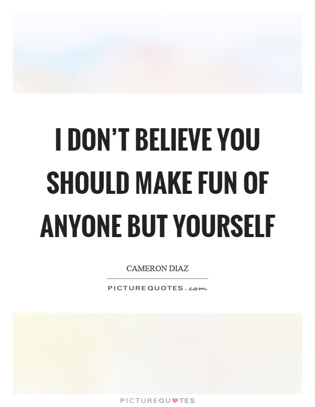 I don't believe you should make fun of anyone but yourself Picture Quote #1
