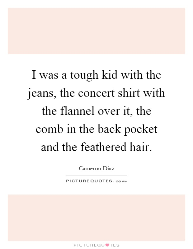I was a tough kid with the jeans, the concert shirt with the flannel over it, the comb in the back pocket and the feathered hair Picture Quote #1