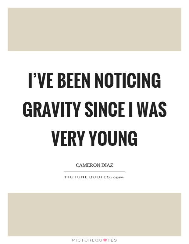 I've been noticing gravity since I was very young Picture Quote #1