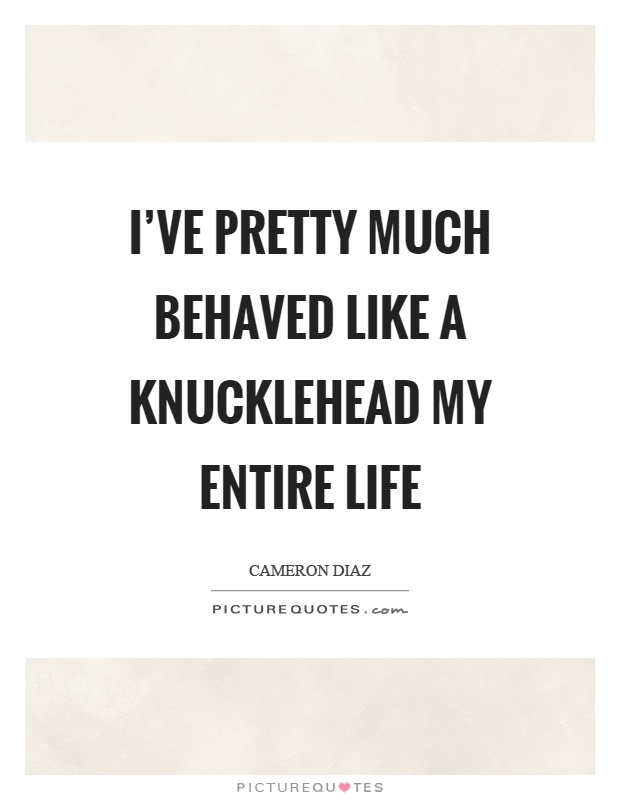 I've pretty much behaved like a knucklehead my entire life Picture Quote #1