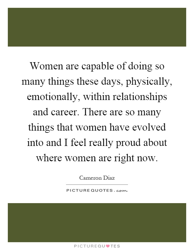 Women are capable of doing so many things these days, physically, emotionally, within relationships and career. There are so many things that women have evolved into and I feel really proud about where women are right now Picture Quote #1