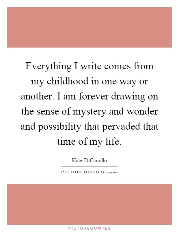 Everything I write comes from my childhood in one way or another. I am forever drawing on the sense of mystery and wonder and possibility that pervaded that time of my life Picture Quote #1