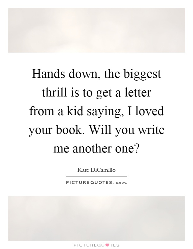 Hands down, the biggest thrill is to get a letter from a kid saying, I loved your book. Will you write me another one? Picture Quote #1