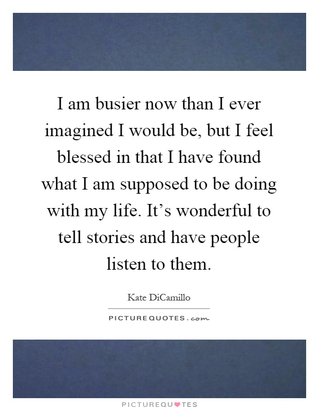 I am busier now than I ever imagined I would be, but I feel blessed in that I have found what I am supposed to be doing with my life. It's wonderful to tell stories and have people listen to them Picture Quote #1