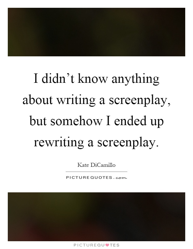 I didn't know anything about writing a screenplay, but somehow I ended up rewriting a screenplay Picture Quote #1