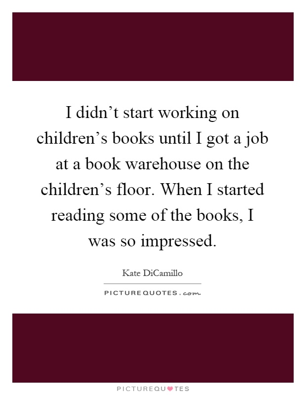 I didn't start working on children's books until I got a job at a book warehouse on the children's floor. When I started reading some of the books, I was so impressed Picture Quote #1