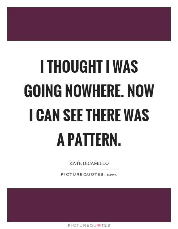 I thought I was going nowhere. Now I can see there was a pattern Picture Quote #1