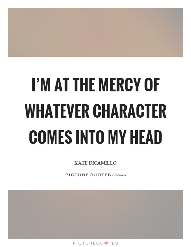 I'm at the mercy of whatever character comes into my head Picture Quote #1