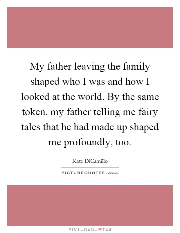 My father leaving the family shaped who I was and how I looked at the world. By the same token, my father telling me fairy tales that he had made up shaped me profoundly, too Picture Quote #1
