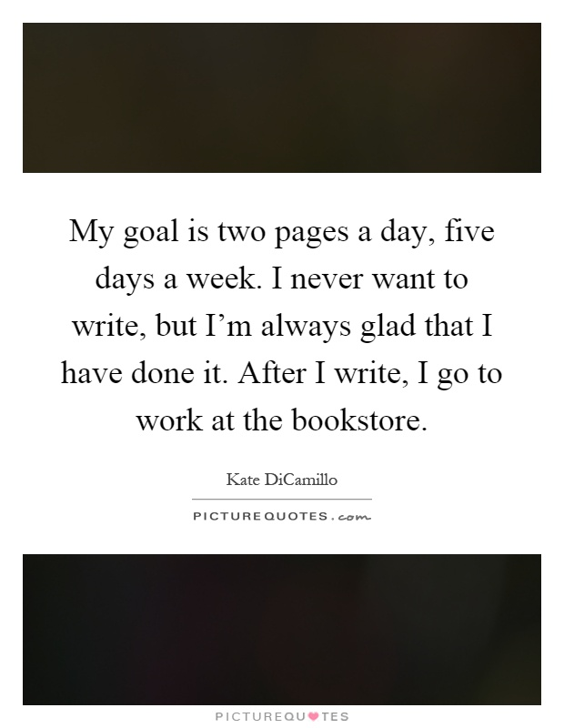 My goal is two pages a day, five days a week. I never want to write, but I'm always glad that I have done it. After I write, I go to work at the bookstore Picture Quote #1