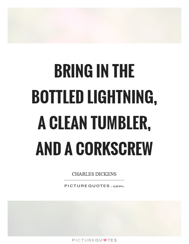 Bring in the bottled lightning, a clean tumbler, and a corkscrew Picture Quote #1