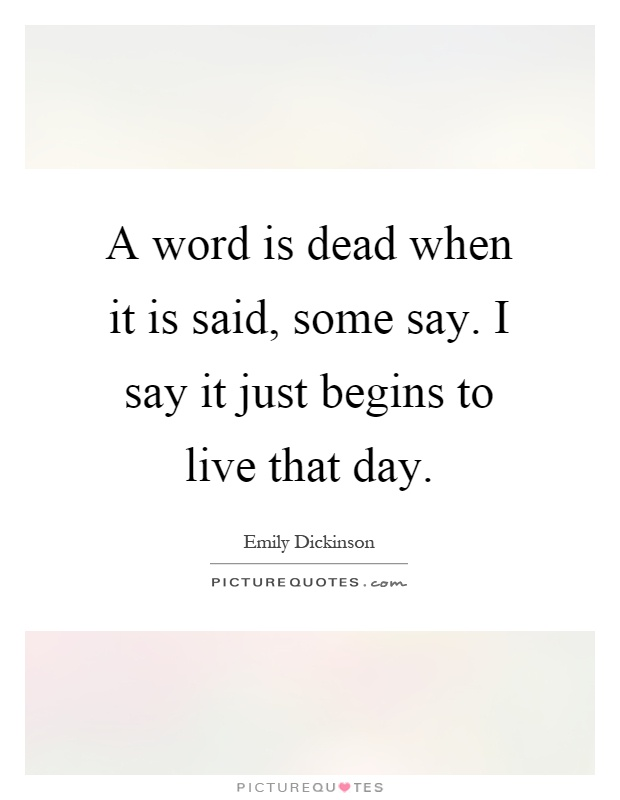 A word is dead when it is said, some say. I say it just begins to live that day Picture Quote #1