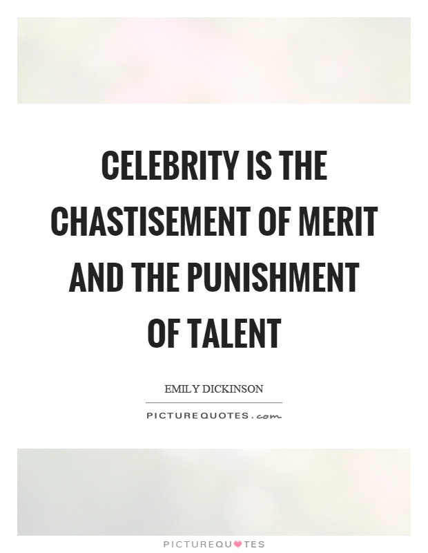 Celebrity is the chastisement of merit and the punishment of talent Picture Quote #1