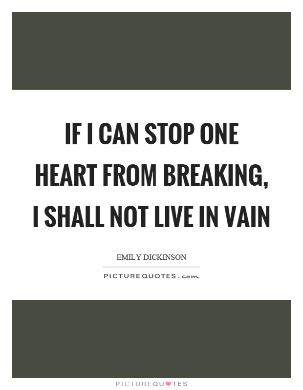 If I can stop one heart from breaking, I shall not live in vain Picture Quote #1