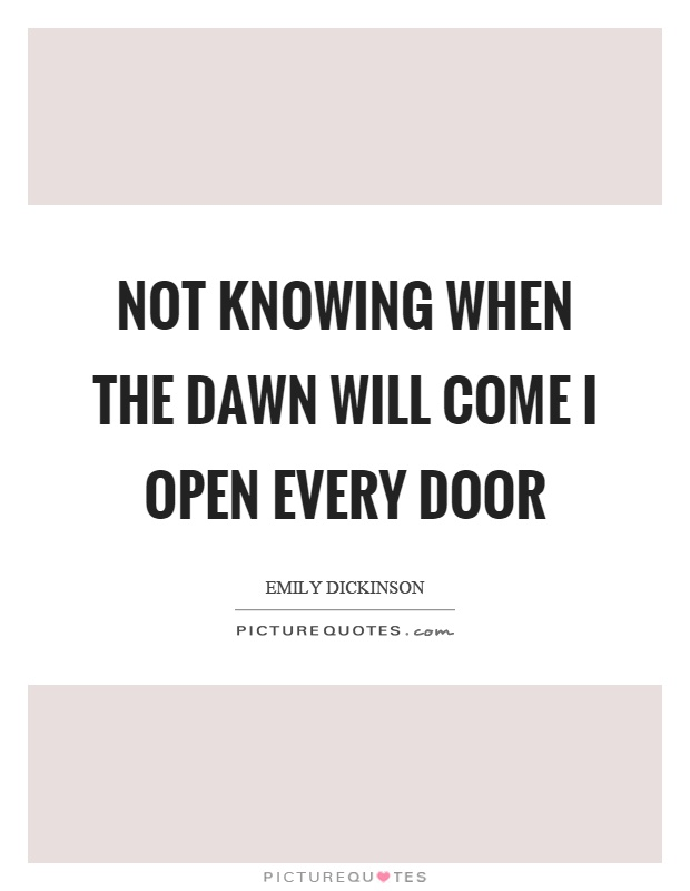 Not knowing when the dawn will come I open every door Picture Quote #1
