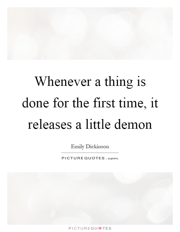 Whenever a thing is done for the first time, it releases a little demon Picture Quote #1