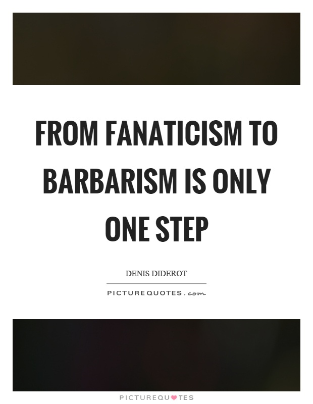 From fanaticism to barbarism is only one step Picture Quote #1