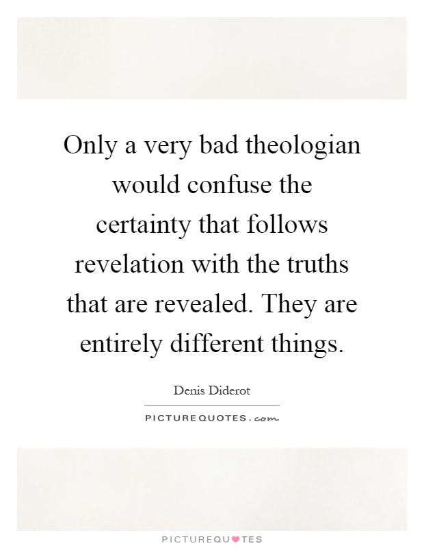 Only a very bad theologian would confuse the certainty that follows revelation with the truths that are revealed. They are entirely different things Picture Quote #1
