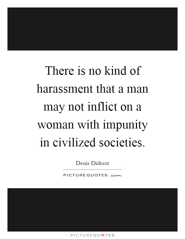 There is no kind of harassment that a man may not inflict on a woman with impunity in civilized societies Picture Quote #1