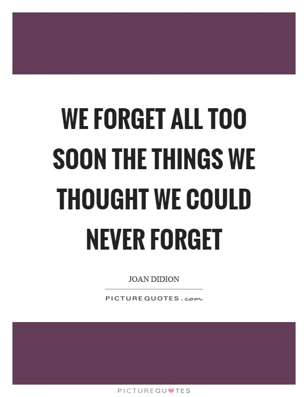 We forget all too soon the things we thought we could never forget Picture Quote #1