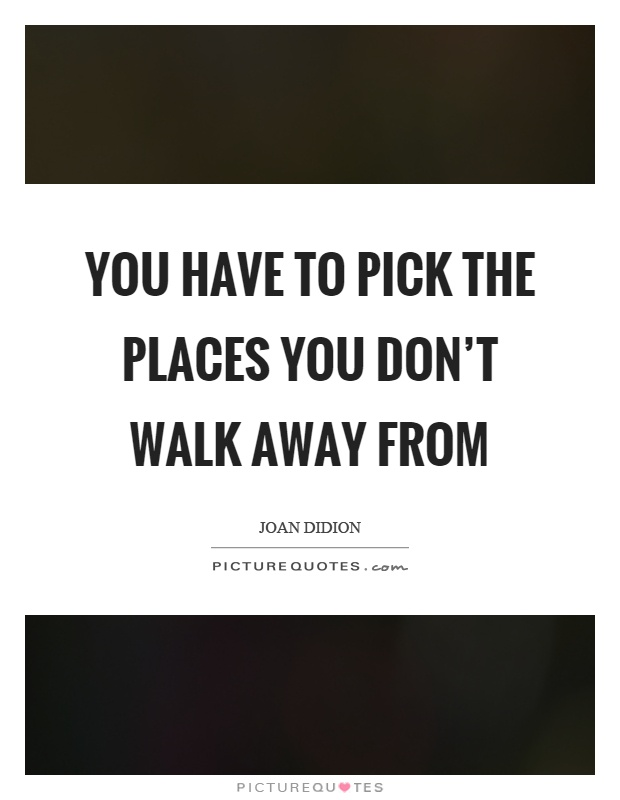 You have to pick the places you don't walk away from Picture Quote #1