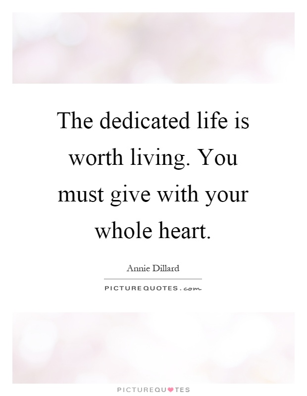 The dedicated life is worth living. You must give with your whole heart Picture Quote #1