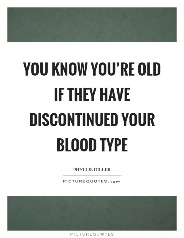 You know you're old if they have discontinued your blood type Picture Quote #1