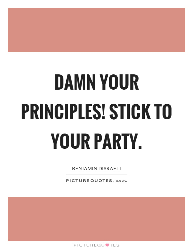 Damn your principles! Stick to your party Picture Quote #1