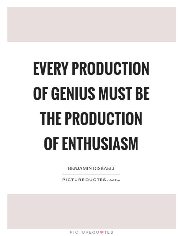 Every production of genius must be the production of enthusiasm Picture Quote #1